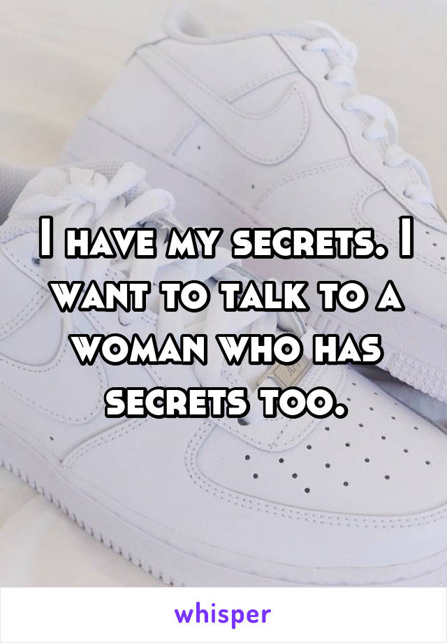 I have my secrets. I want to talk to a woman who has secrets too.