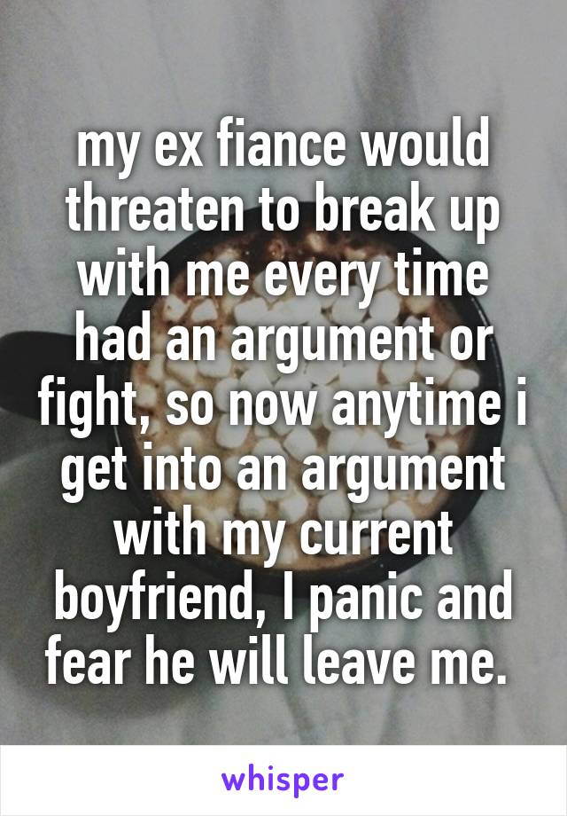 my ex fiance would threaten to break up with me every time had an argument or fight, so now anytime i get into an argument with my current boyfriend, I panic and fear he will leave me.