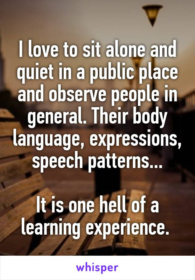 I love to sit alone and quiet in a public place and observe people in general. Their body language, expressions, speech patterns...  It is one hell of a learning experience.