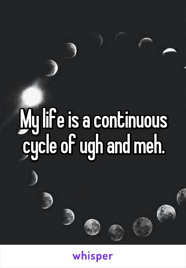 My life is a continuous cycle of ugh and meh.
