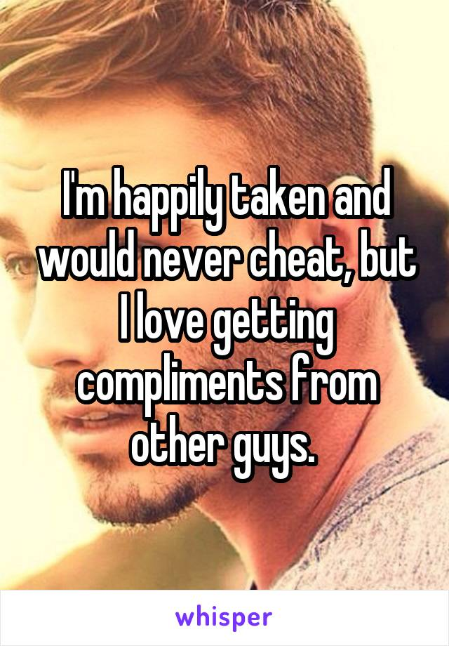I'm happily taken and would never cheat, but I love getting compliments from other guys.