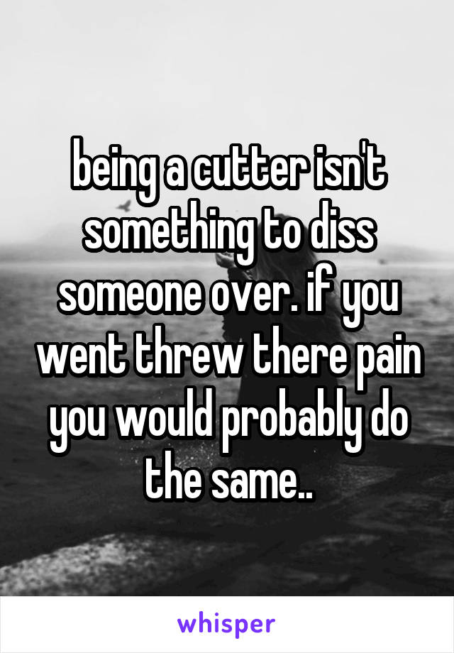 being a cutter isn't something to diss someone over. if you went threw there pain you would probably do the same..
