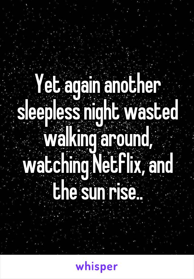 Yet again another sleepless night wasted walking around, watching Netflix, and the sun rise..
