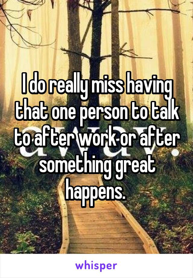 I do really miss having that one person to talk to after work or after something great happens.