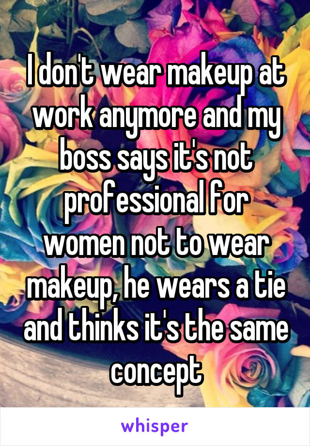 I don't wear makeup at work anymore and my boss says it's not professional for women not to wear makeup, he wears a tie and thinks it's the same concept