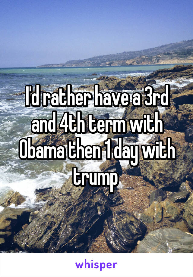 I'd rather have a 3rd and 4th term with Obama then 1 day with trump