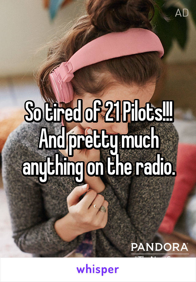 So tired of 21 Pilots!!! And pretty much anything on the radio.