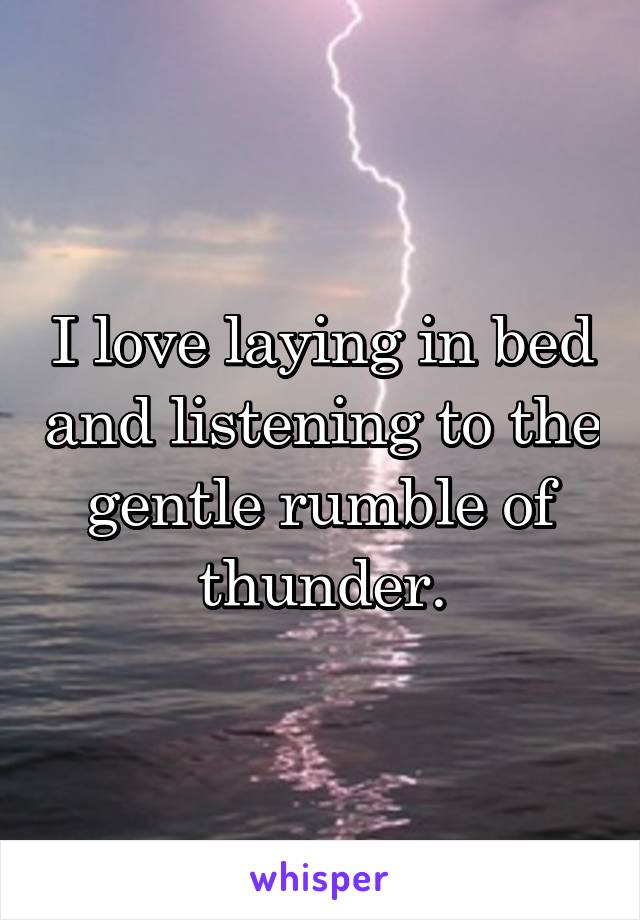 I love laying in bed and listening to the gentle rumble of thunder.