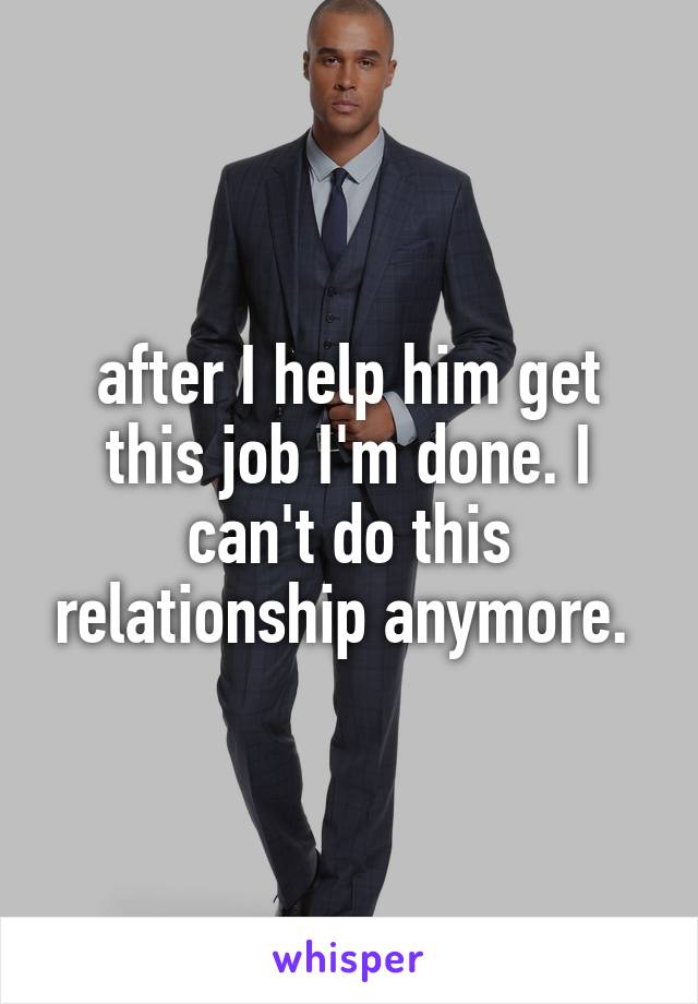after I help him get this job I'm done. I can't do this relationship anymore.