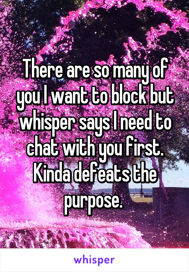 There are so many of you I want to block but whisper says I need to chat with you first. Kinda defeats the purpose.