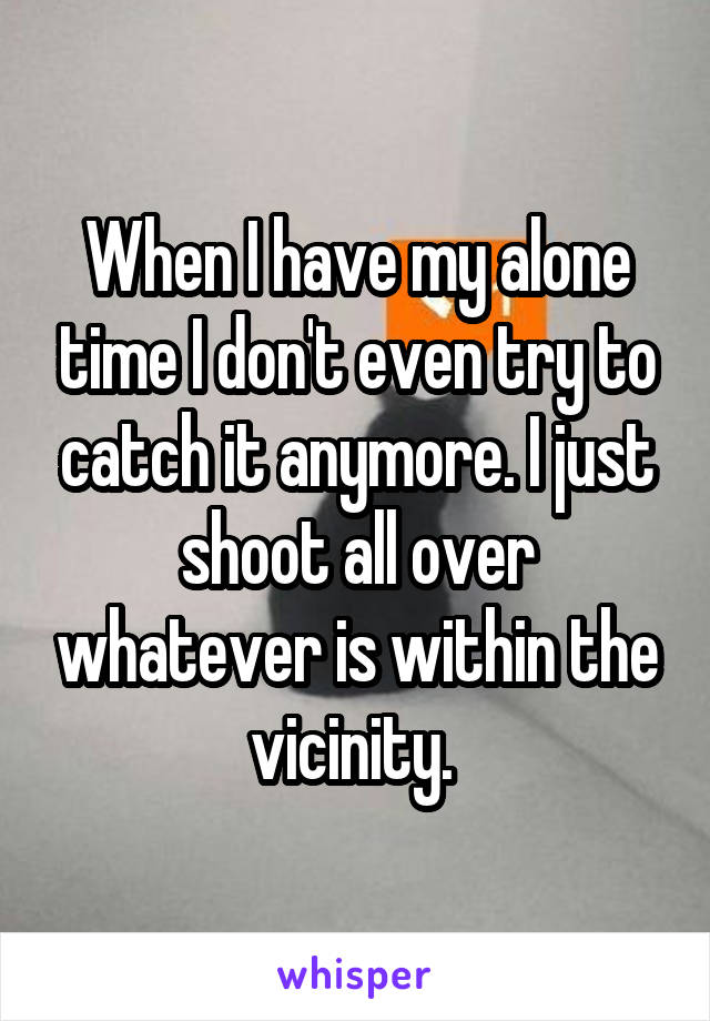 When I have my alone time I don't even try to catch it anymore. I just shoot all over whatever is within the vicinity.