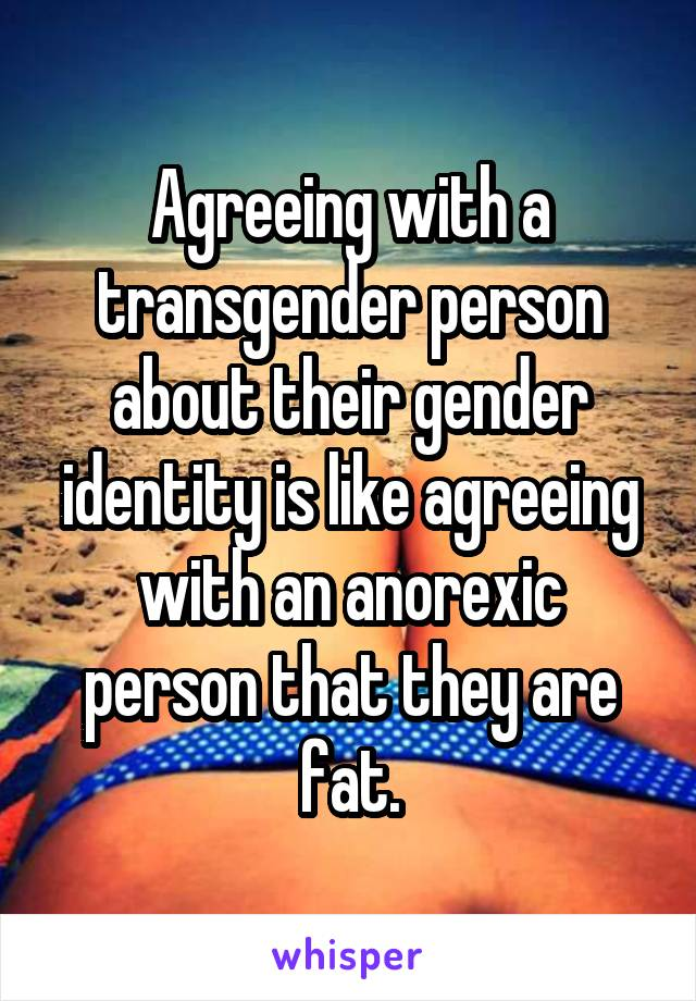 Agreeing with a transgender person about their gender identity is like agreeing with an anorexic person that they are fat.