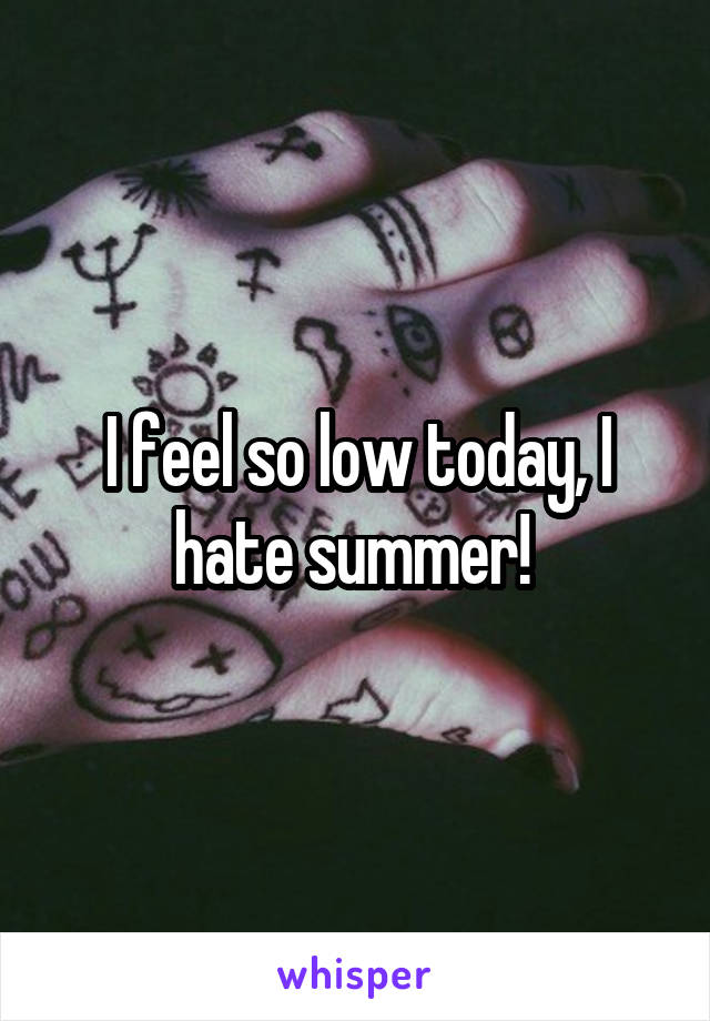 I feel so low today, I hate summer!