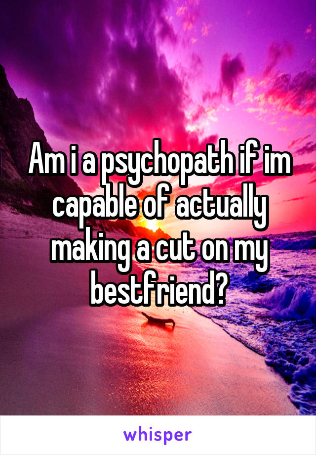 Am i a psychopath if im capable of actually making a cut on my bestfriend?