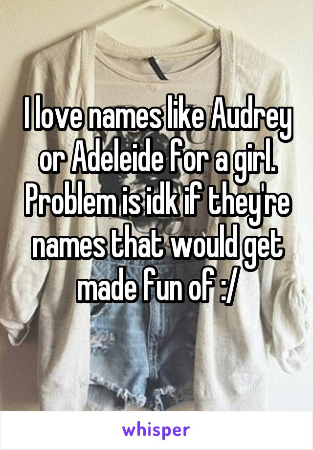 I love names like Audrey or Adeleide for a girl. Problem is idk if they're names that would get made fun of :/