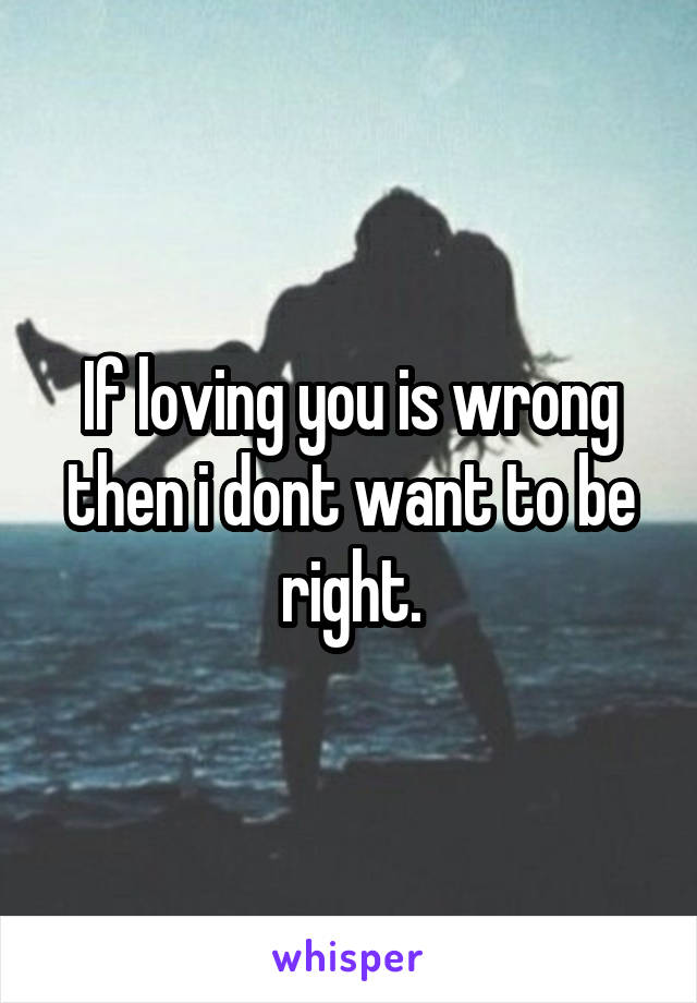 If loving you is wrong then i dont want to be right.