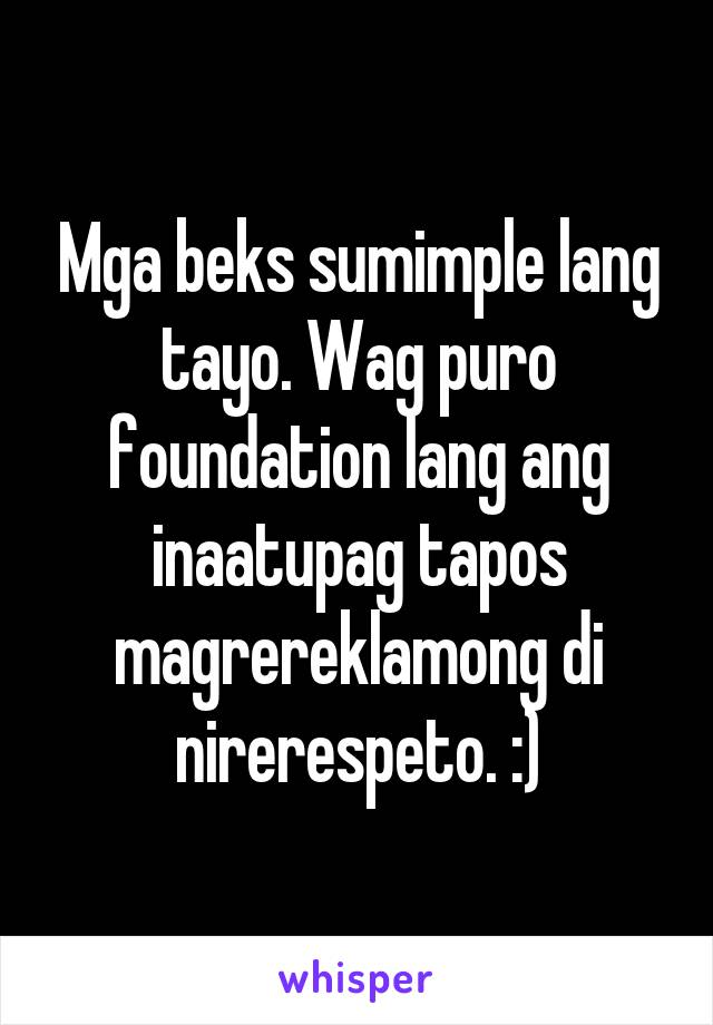 Mga beks sumimple lang tayo. Wag puro foundation lang ang inaatupag tapos magrereklamong di nirerespeto. :)