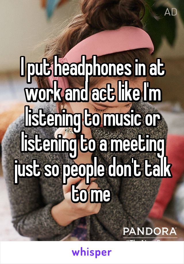 I put headphones in at work and act like I'm listening to music or listening to a meeting just so people don't talk to me