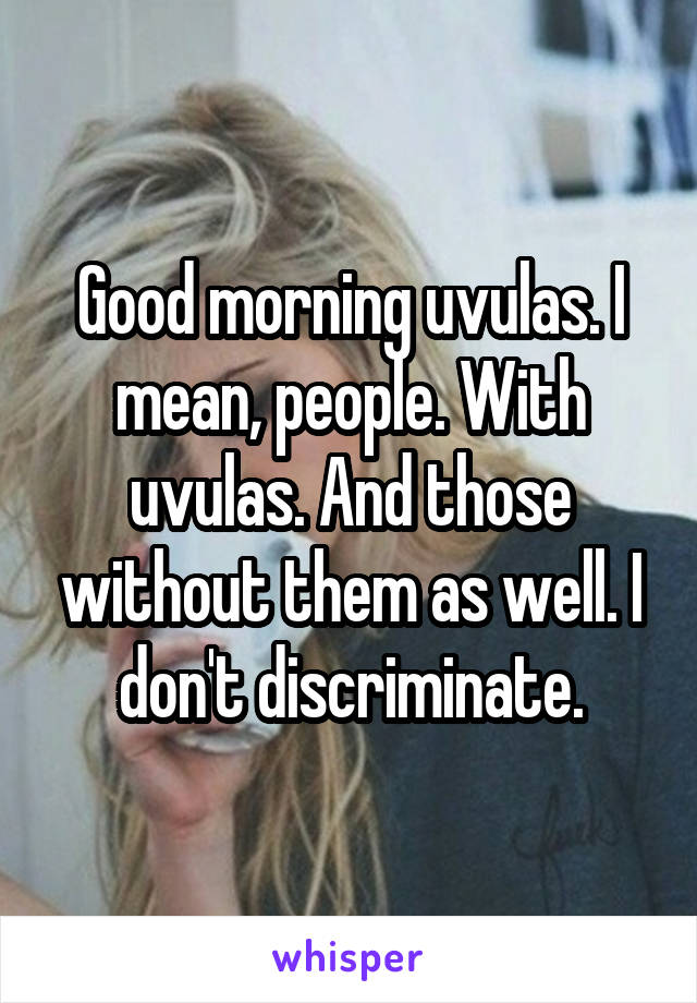 Good morning uvulas. I mean, people. With uvulas. And those without them as well. I don't discriminate.