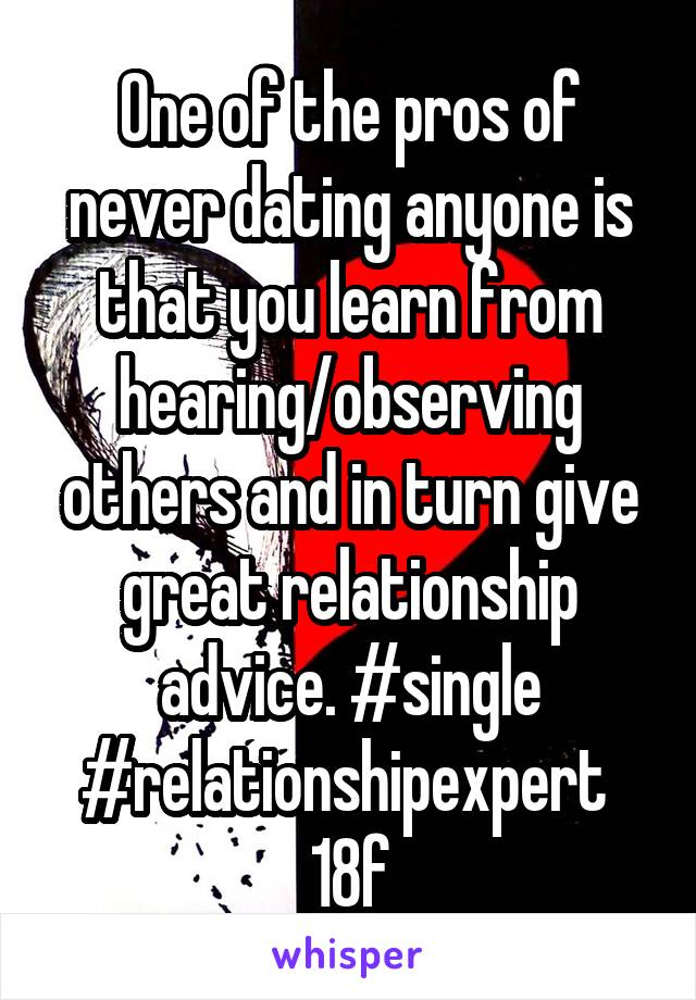 One of the pros of never dating anyone is that you learn from hearing/observing others and in turn give great relationship advice. #single #relationshipexpert  18f