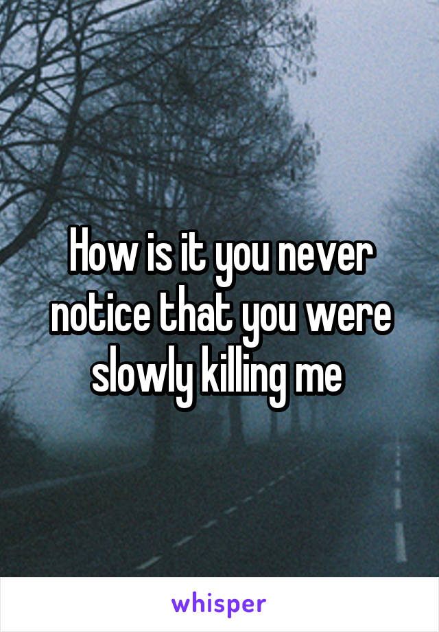 How is it you never notice that you were slowly killing me