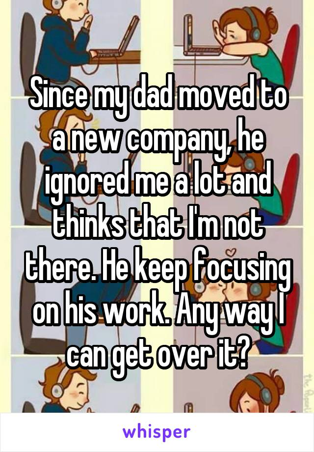 Since my dad moved to a new company, he ignored me a lot and thinks that I'm not there. He keep focusing on his work. Any way I can get over it?
