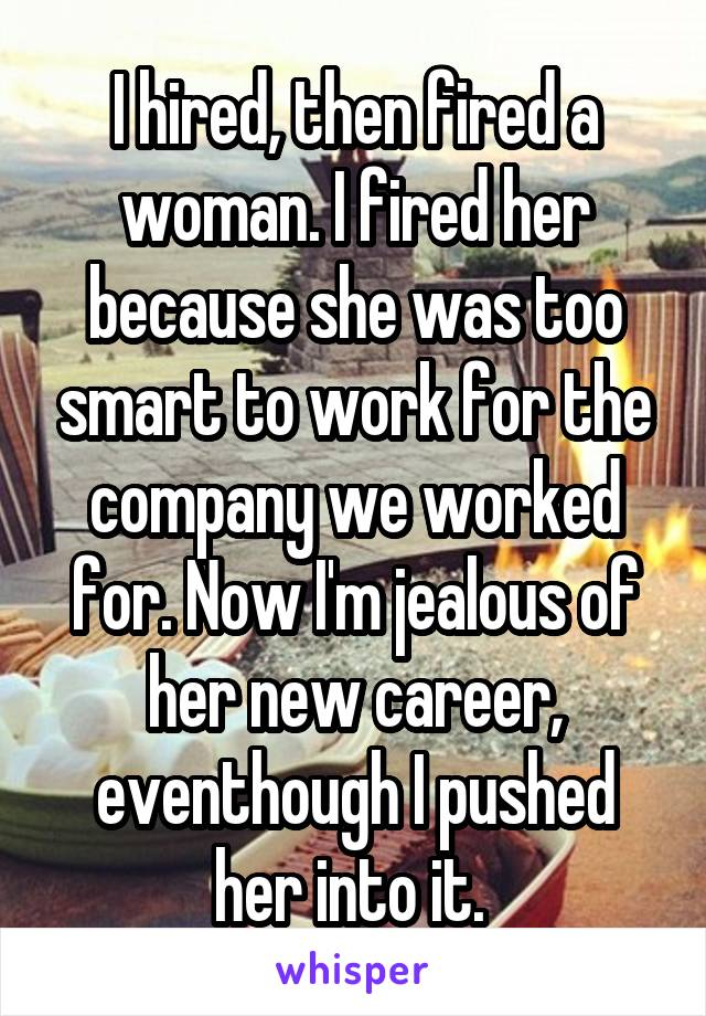 I hired, then fired a woman. I fired her because she was too smart to work for the company we worked for. Now I'm jealous of her new career, eventhough I pushed her into it.