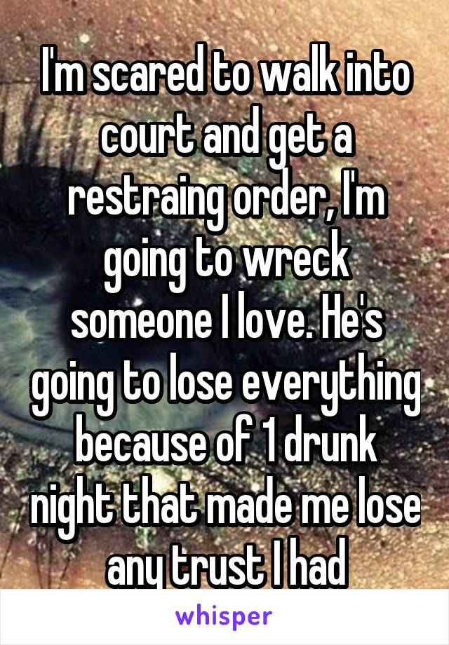 I'm scared to walk into court and get a restraing order, I'm going to wreck someone I love. He's going to lose everything because of 1 drunk night that made me lose any trust I had