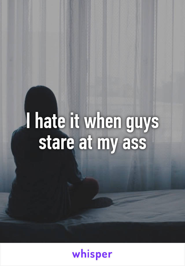 I hate it when guys stare at my ass