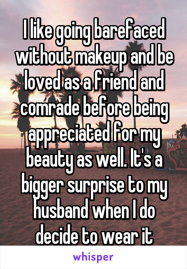 I like going barefaced without makeup and be loved as a friend and comrade before being appreciated for my beauty as well. It's a bigger surprise to my husband when I do decide to wear it