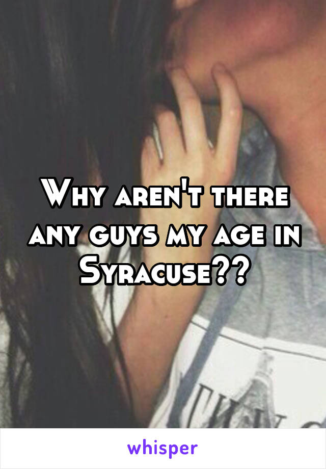 Why aren't there any guys my age in Syracuse??