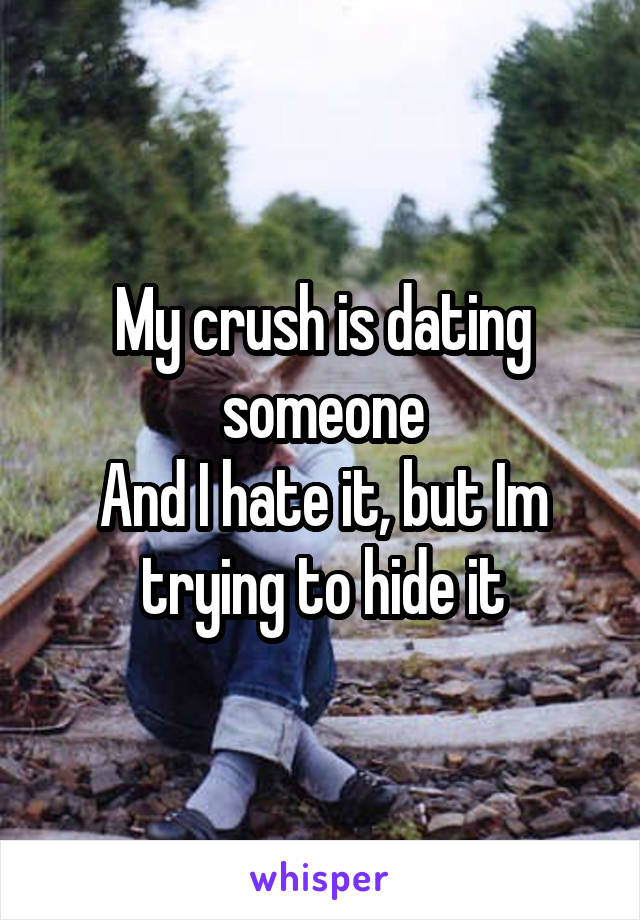 My crush is dating someone And I hate it, but Im trying to hide it