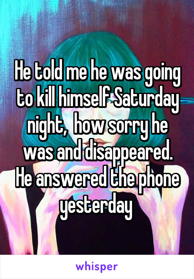 He told me he was going to kill himself Saturday night,  how sorry he was and disappeared. He answered the phone yesterday