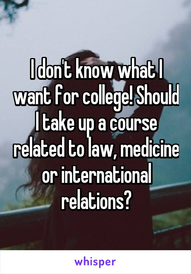 I don't know what I want for college! Should I take up a course related to law, medicine or international relations?
