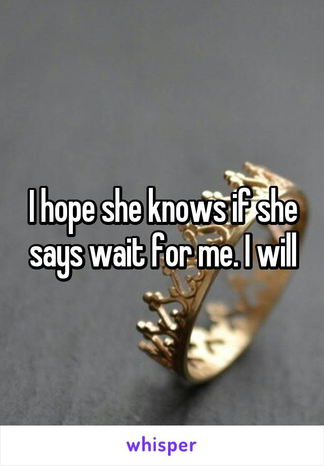 I hope she knows if she says wait for me. I will