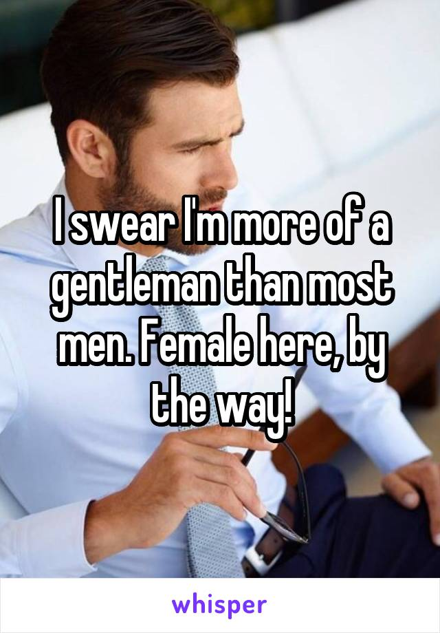 I swear I'm more of a gentleman than most men. Female here, by the way!