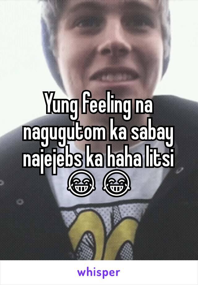 Yung feeling na nagugutom ka sabay najejebs ka haha litsi 😂😂