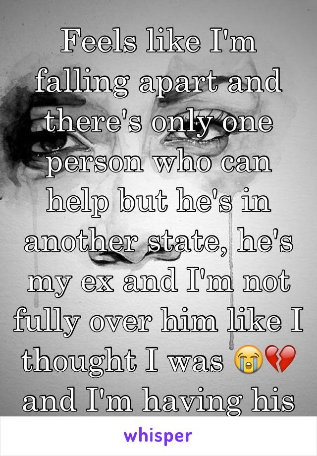 Feels like I'm falling apart and there's only one person who can help but he's in another state, he's my ex and I'm not fully over him like I thought I was 😭💔 and I'm having his baby