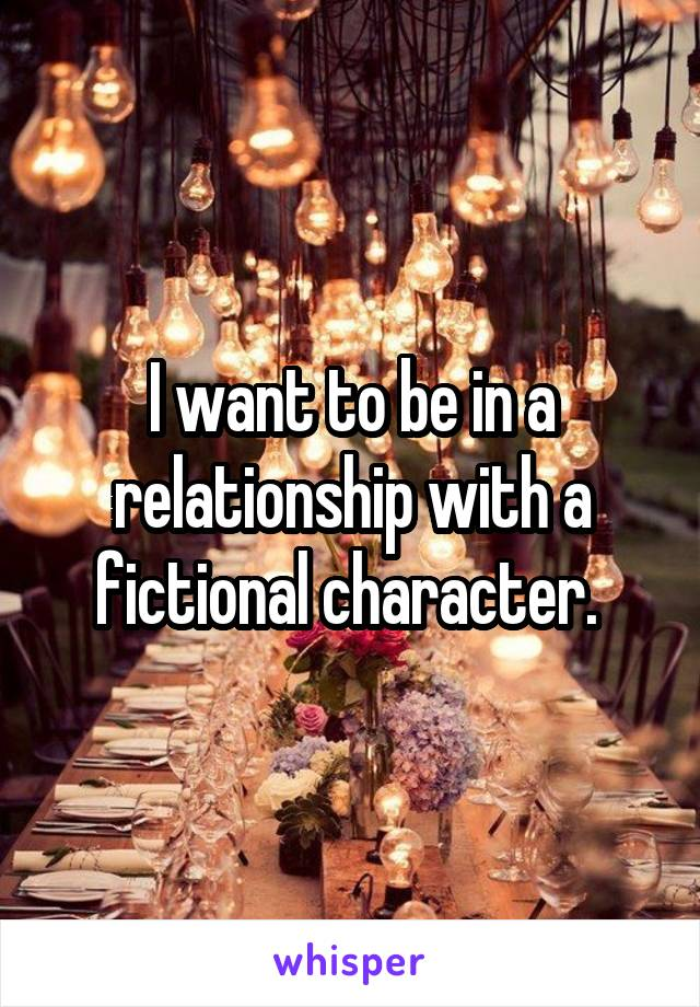 I want to be in a relationship with a fictional character.