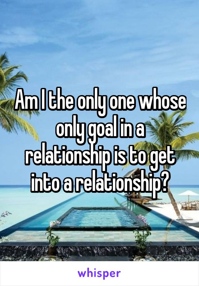 Am I the only one whose only goal in a relationship is to get into a relationship?