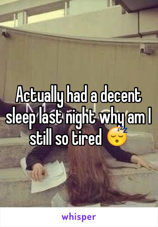 Actually had a decent sleep last night why am I still so tired 😴