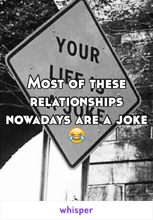 Most of these relationships nowadays are a joke 😂