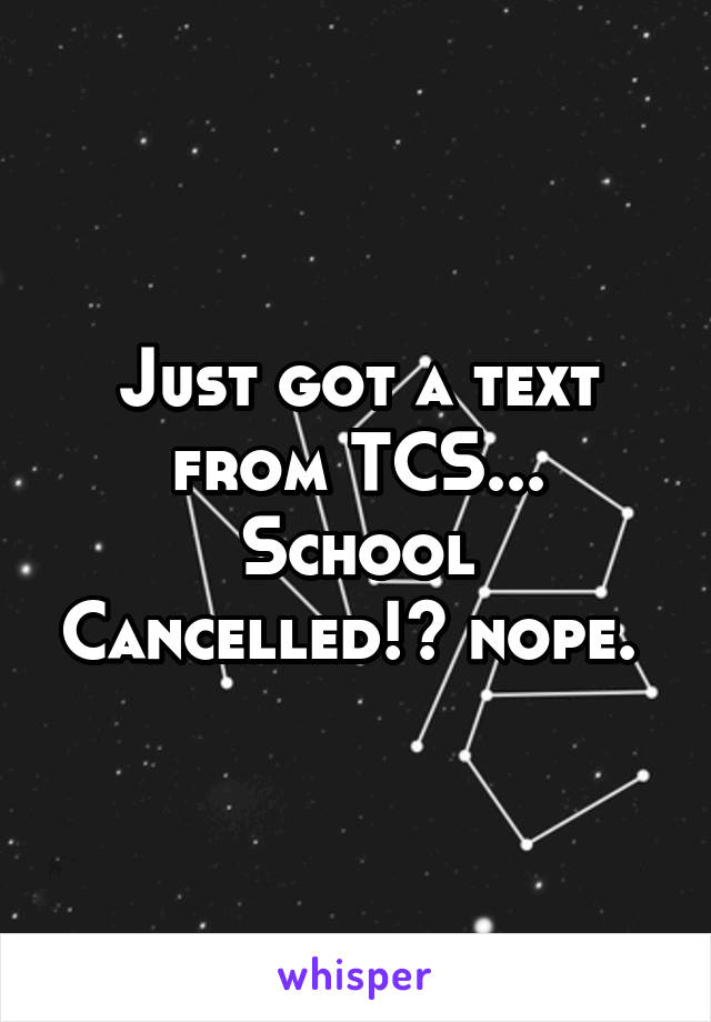 Just got a text from TCS... School Cancelled!? nope.