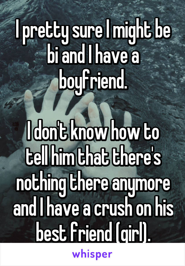 I pretty sure I might be bi and I have a boyfriend.  I don't know how to tell him that there's nothing there anymore and I have a crush on his best friend (girl).