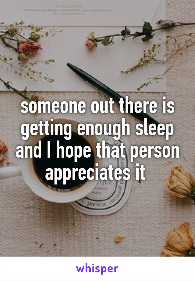 someone out there is getting enough sleep and I hope that person appreciates it