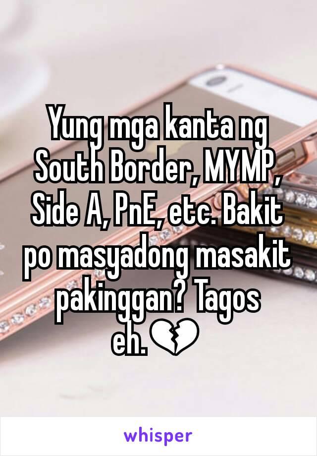 Yung mga kanta ng South Border, MYMP, Side A, PnE, etc. Bakit po masyadong masakit pakinggan? Tagos eh.💔