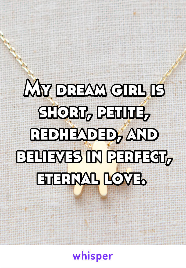 My dream girl is short, petite, redheaded, and believes in perfect, eternal love.