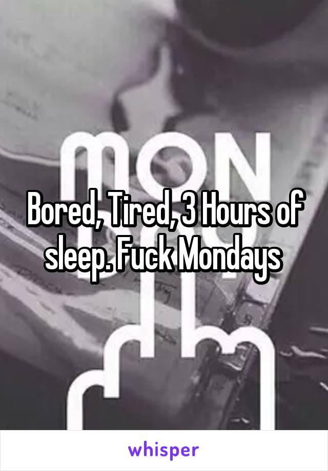 Bored, Tired, 3 Hours of sleep. Fuck Mondays