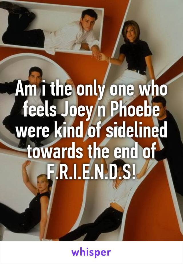 Am i the only one who feels Joey n Phoebe were kind of sidelined towards the end of F.R.I.E.N.D.S!