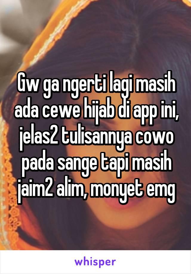 Gw ga ngerti lagi masih ada cewe hijab di app ini, jelas2 tulisannya cowo pada sange tapi masih jaim2 alim, monyet emg